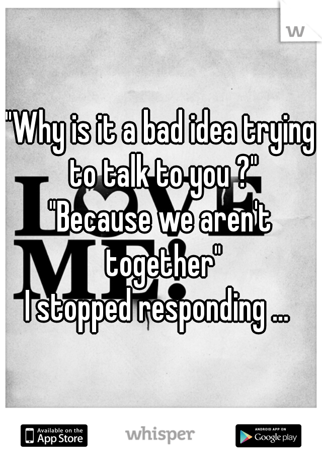 """""""Why is it a bad idea trying to talk to you ?"""" """"Because we aren't together"""" I stopped responding ..."""