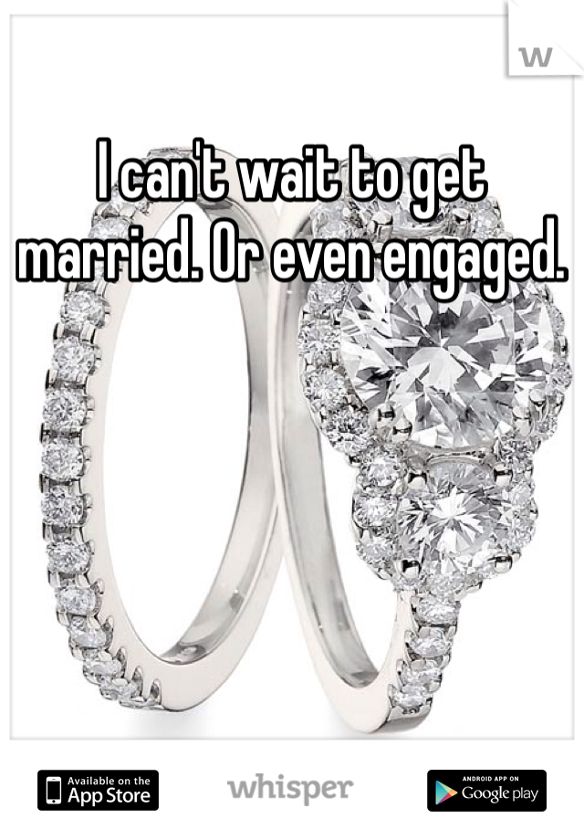I can't wait to get married. Or even engaged.