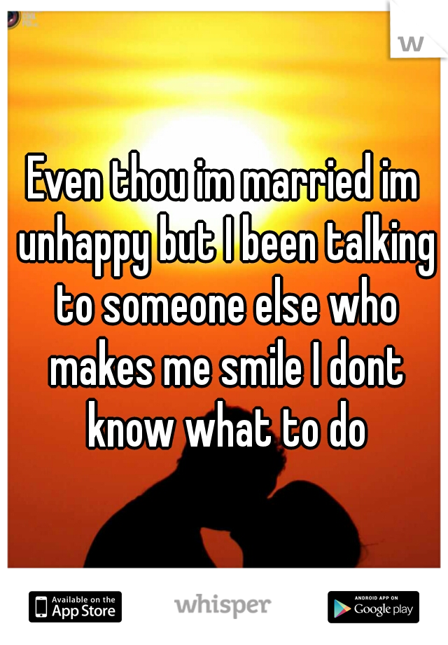 Even thou im married im unhappy but I been talking to someone else who makes me smile I dont know what to do