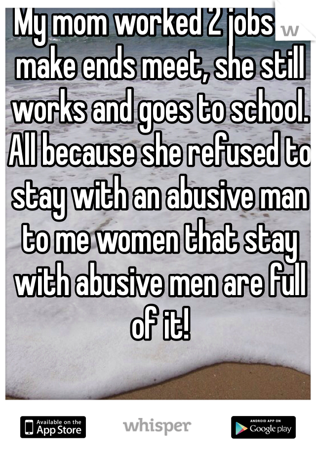 My mom worked 2 jobs to make ends meet, she still works and goes to school. All because she refused to stay with an abusive man to me women that stay with abusive men are full of it!