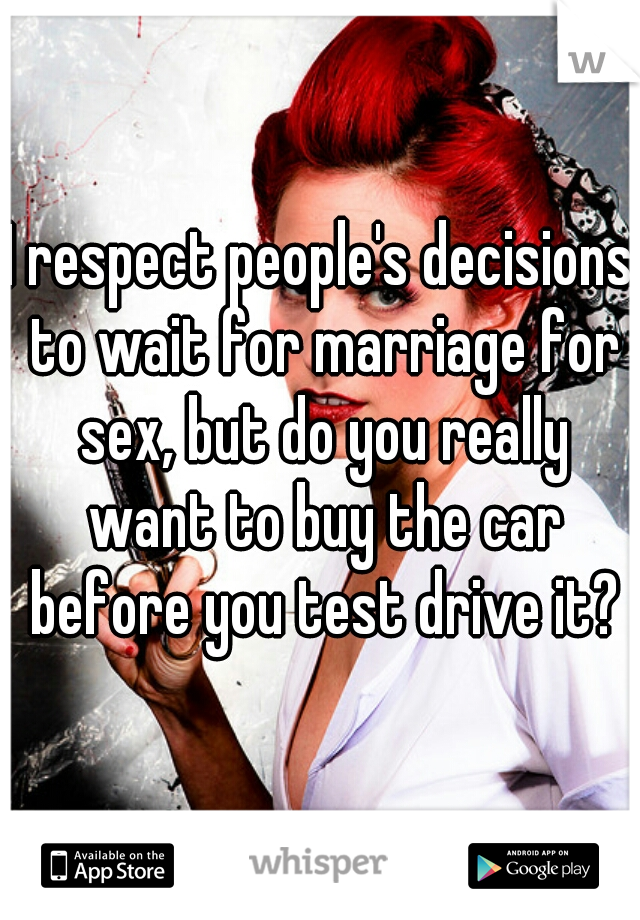 I respect people's decisions to wait for marriage for sex, but do you really want to buy the car before you test drive it?