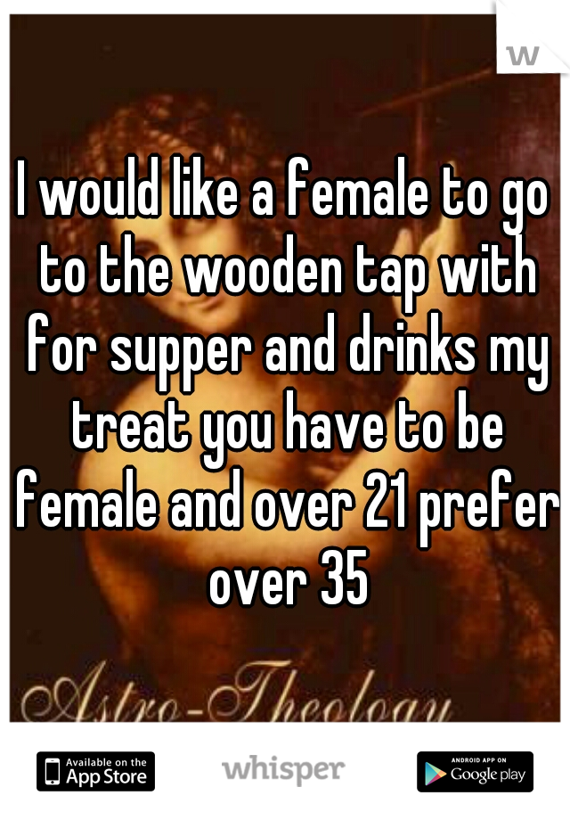 I would like a female to go to the wooden tap with for supper and drinks my treat you have to be female and over 21 prefer over 35