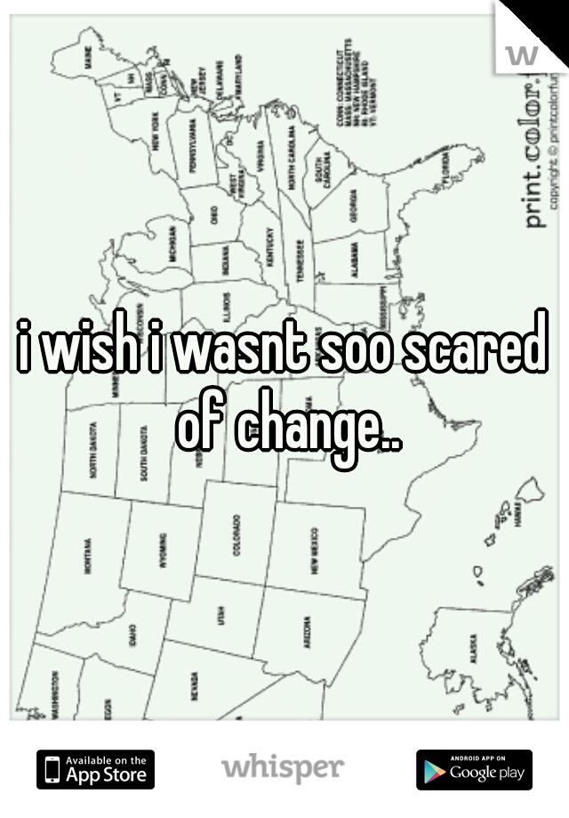 i wish i wasnt soo scared of change..