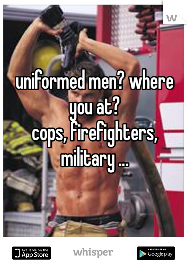 uniformed men? where you at? cops, firefighters, military ...