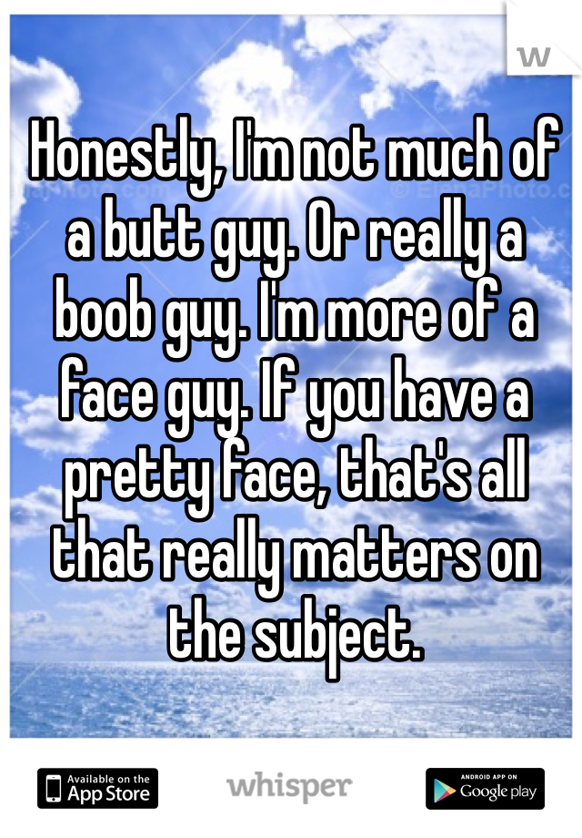 Honestly, I'm not much of a butt guy. Or really a boob guy. I'm more of a face guy. If you have a pretty face, that's all that really matters on the subject.