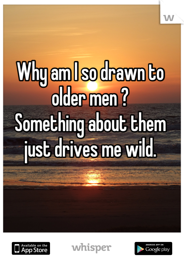 Why am I so drawn to older men ? Something about them just drives me wild.