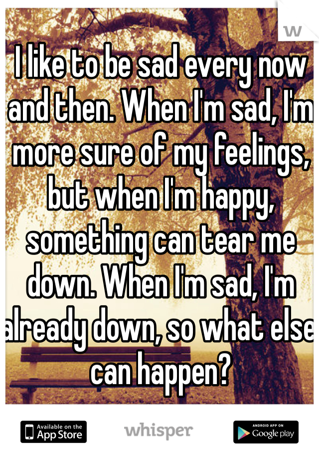 I like to be sad every now and then. When I'm sad, I'm more sure of my feelings, but when I'm happy, something can tear me down. When I'm sad, I'm already down, so what else can happen?