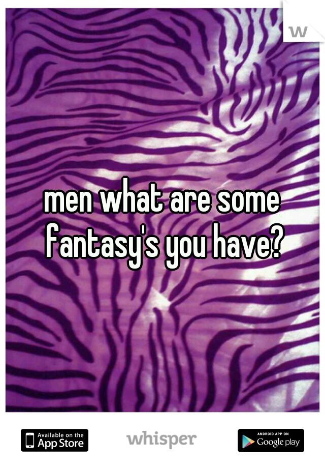men what are some fantasy's you have?