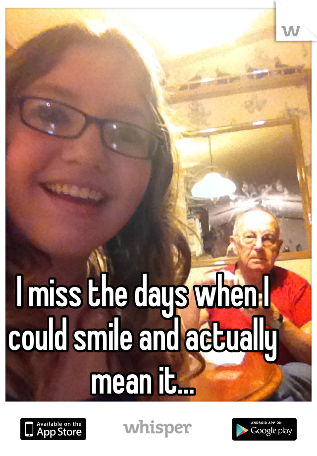 I miss the days when I could smile and actually mean it...
