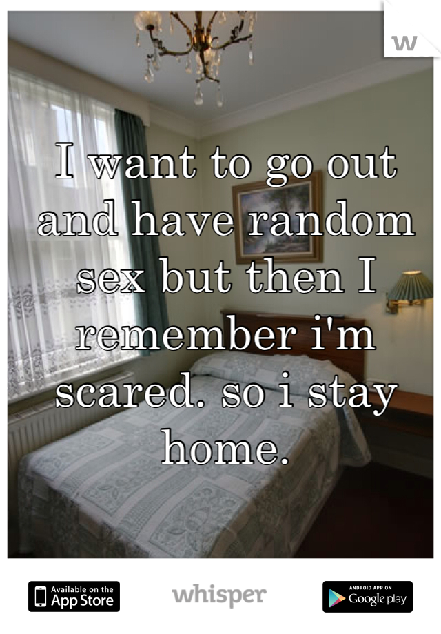 I want to go out and have random sex but then I remember i'm scared. so i stay home.