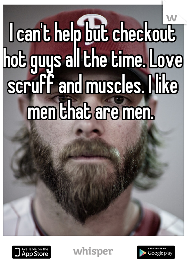 I can't help but checkout hot guys all the time. Love scruff and muscles. I like men that are men.