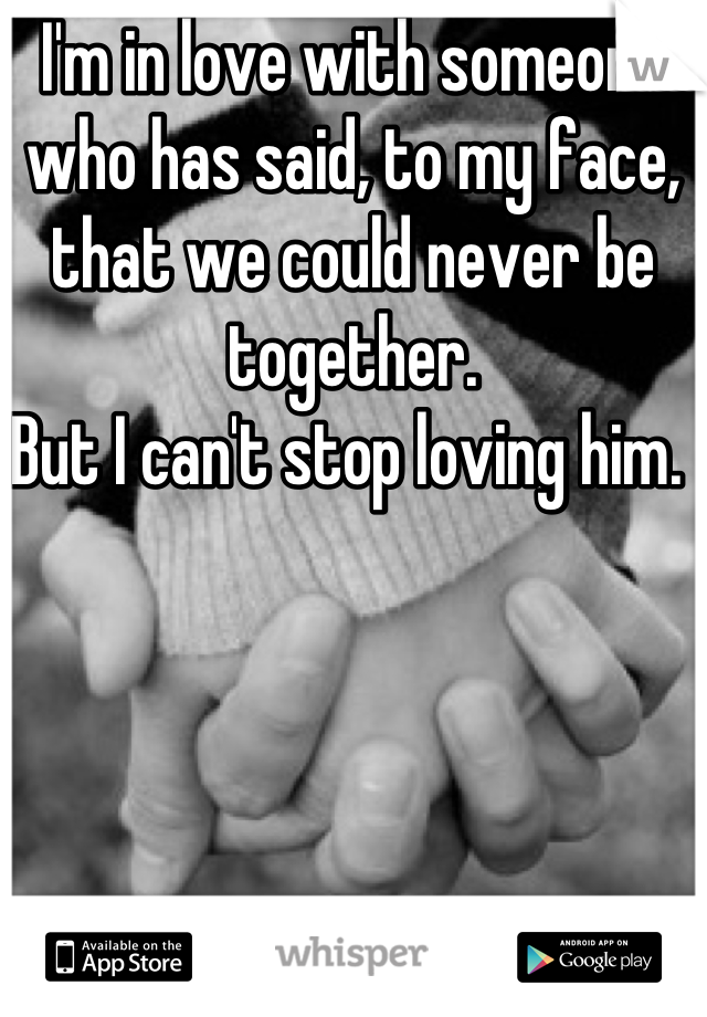 I'm in love with someone who has said, to my face, that we could never be together.  But I can't stop loving him.