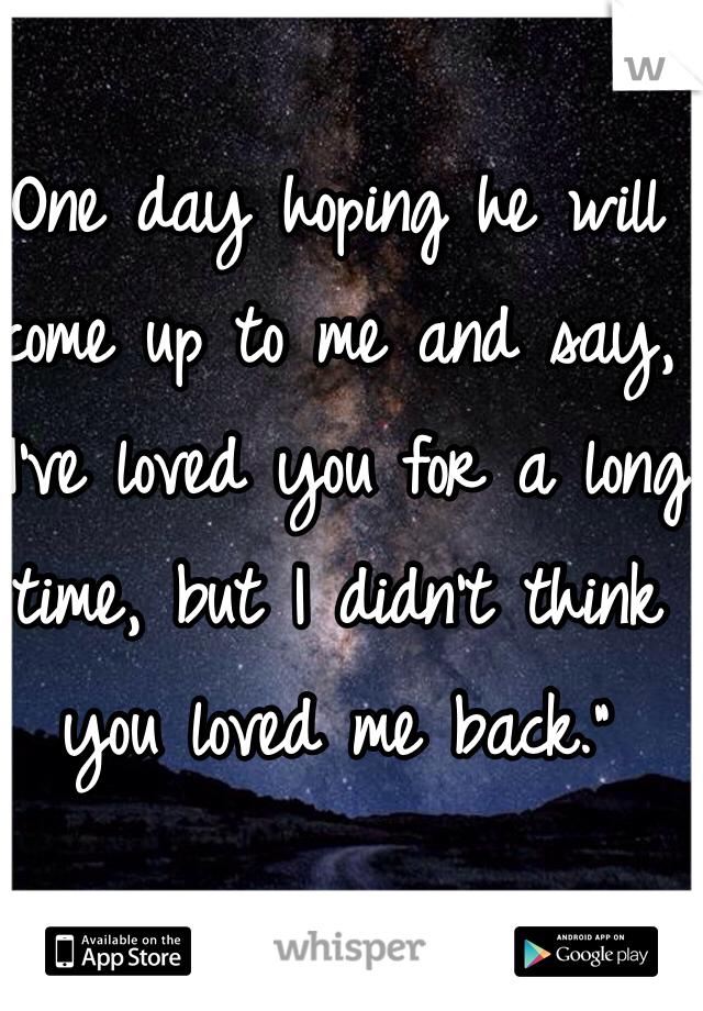 """One day hoping he will come up to me and say, """"I've loved you for a long time, but I didn't think you loved me back."""""""