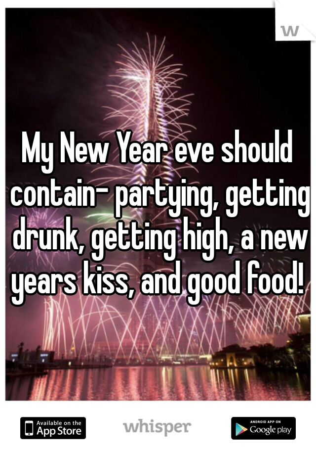 My New Year eve should contain- partying, getting drunk, getting high, a new years kiss, and good food!