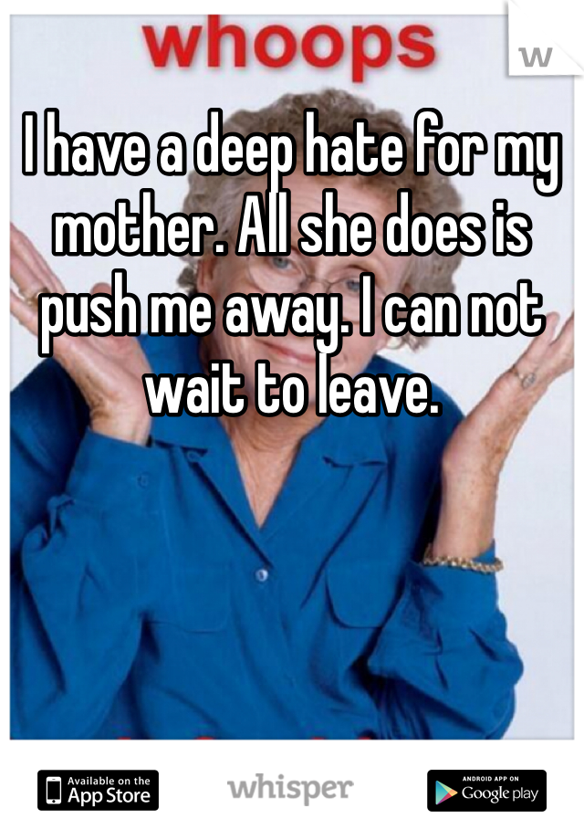 I have a deep hate for my mother. All she does is push me away. I can not wait to leave.
