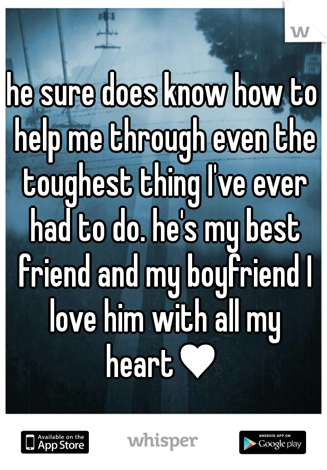 he sure does know how to help me through even the toughest thing I've ever had to do. he's my best friend and my boyfriend I love him with all my heart♥