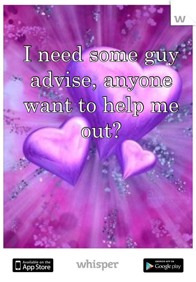 I need some guy advise, anyone want to help me out?