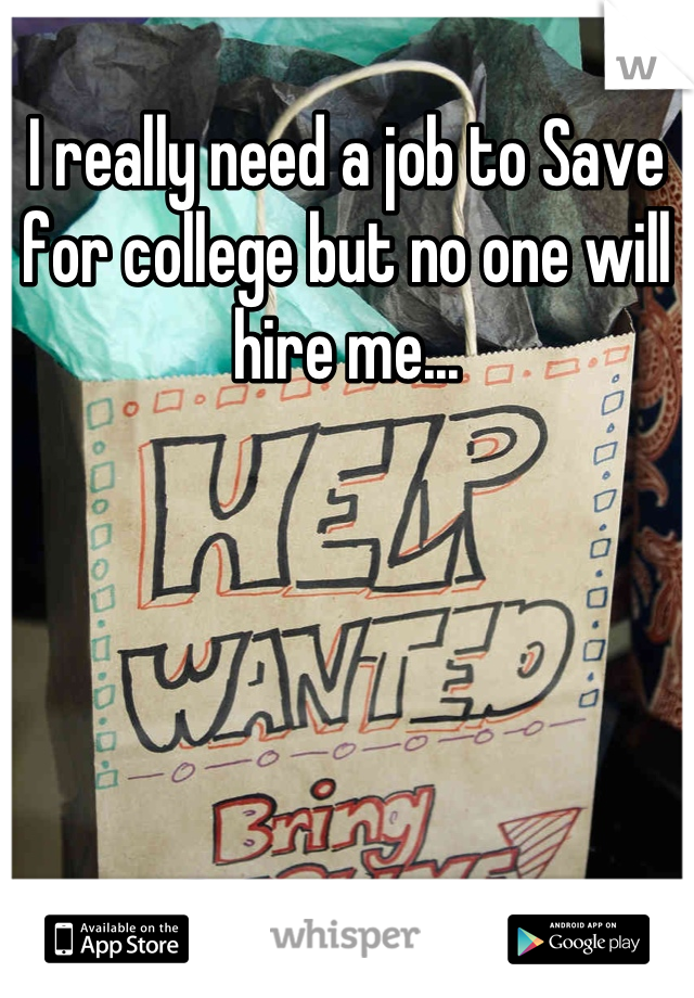 I really need a job to Save for college but no one will hire me...