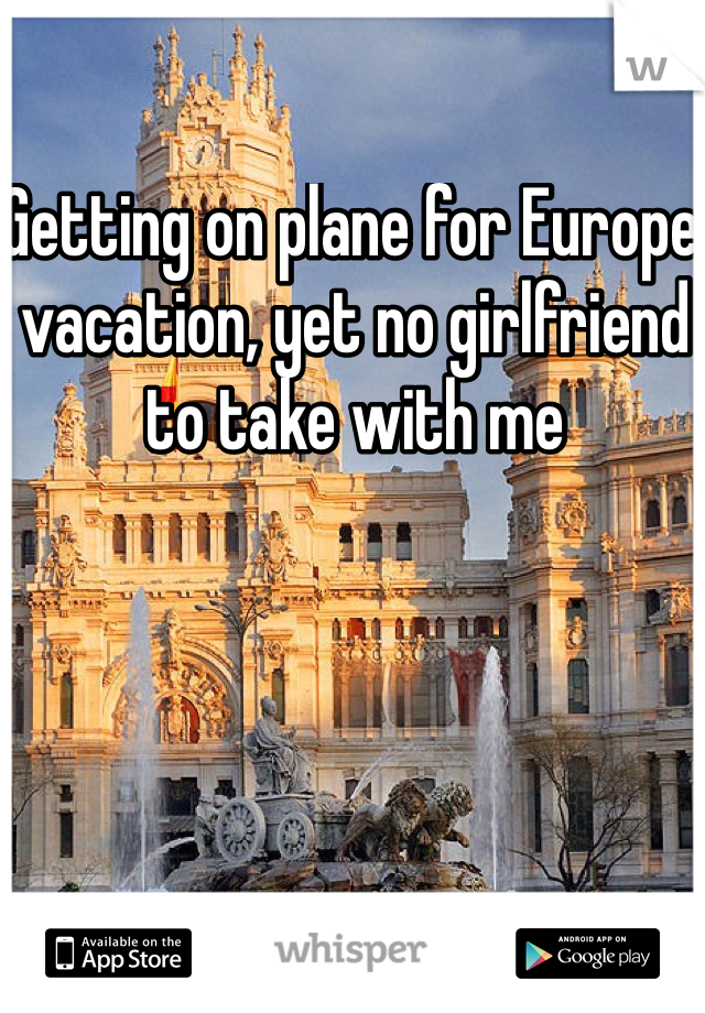 Getting on plane for Europe vacation, yet no girlfriend to take with me