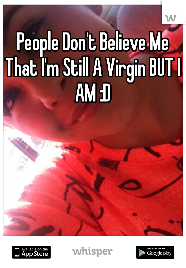 People Don't Believe Me That I'm Still A Virgin BUT I AM :D