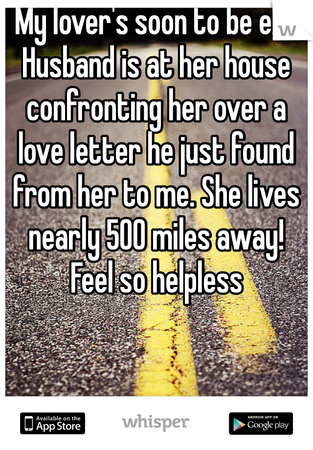 My lover's soon to be ex-Husband is at her house confronting her over a love letter he just found from her to me. She lives nearly 500 miles away! Feel so helpless