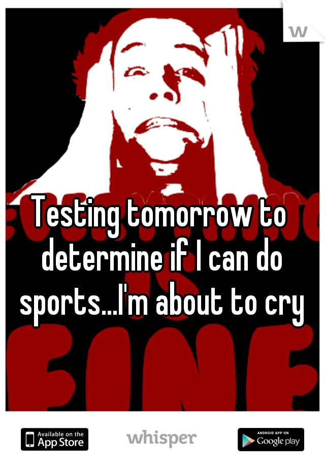Testing tomorrow to determine if I can do sports...I'm about to cry