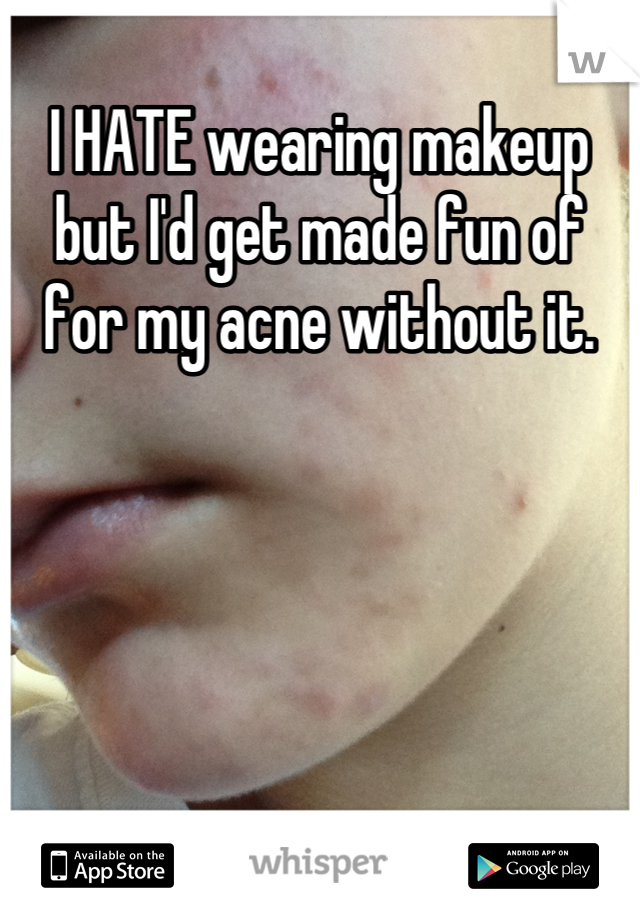 I HATE wearing makeup but I'd get made fun of for my acne without it.
