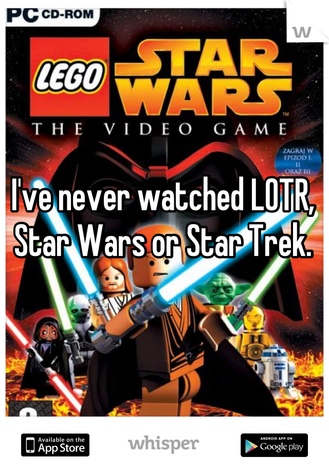 I've never watched LOTR, Star Wars or Star Trek.