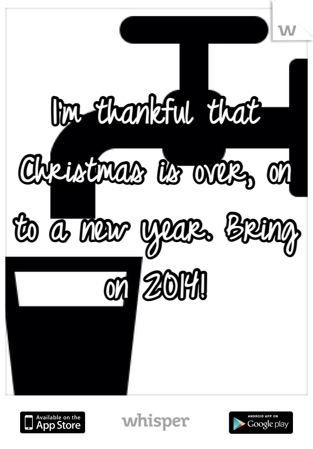 I'm thankful that Christmas is over, on to a new year. Bring on 2014!