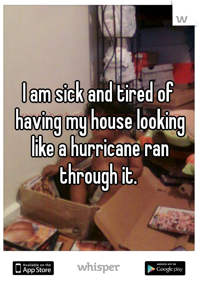 I am sick and tired of having my house looking like a hurricane ran through it.