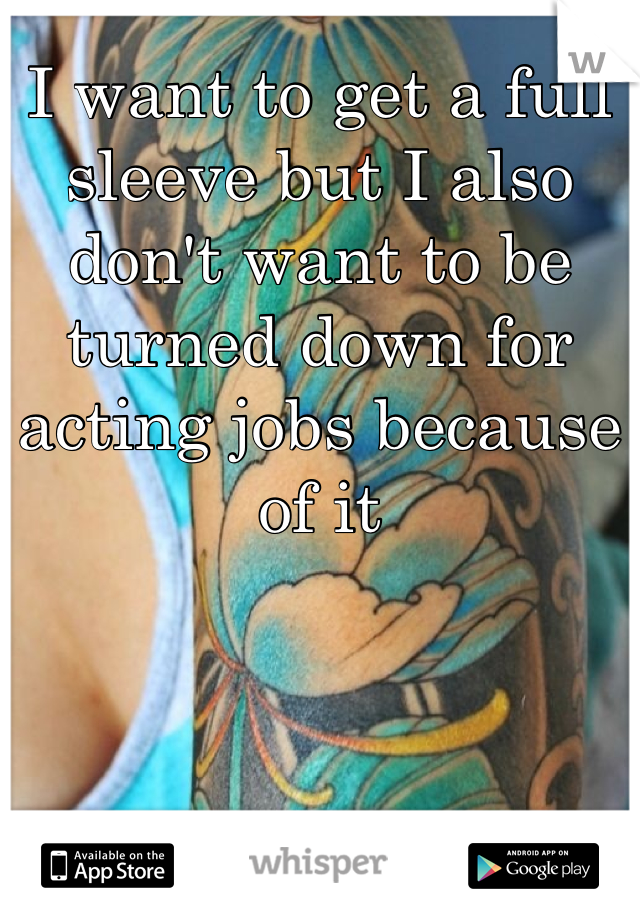 I want to get a full sleeve but I also don't want to be turned down for acting jobs because of it