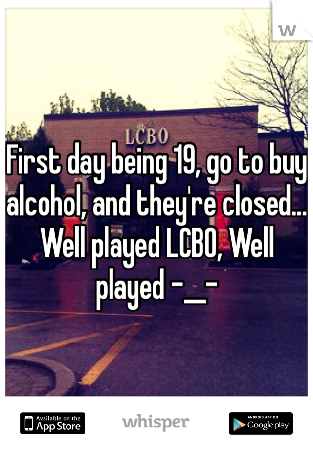 First day being 19, go to buy alcohol, and they're closed... Well played LCBO, Well played -__-