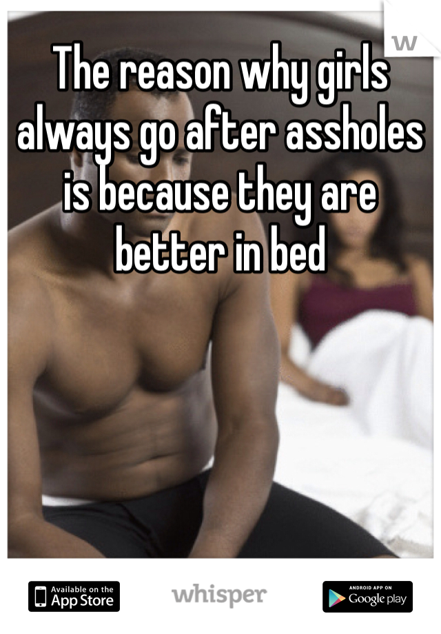 The reason why girls always go after assholes is because they are better in bed