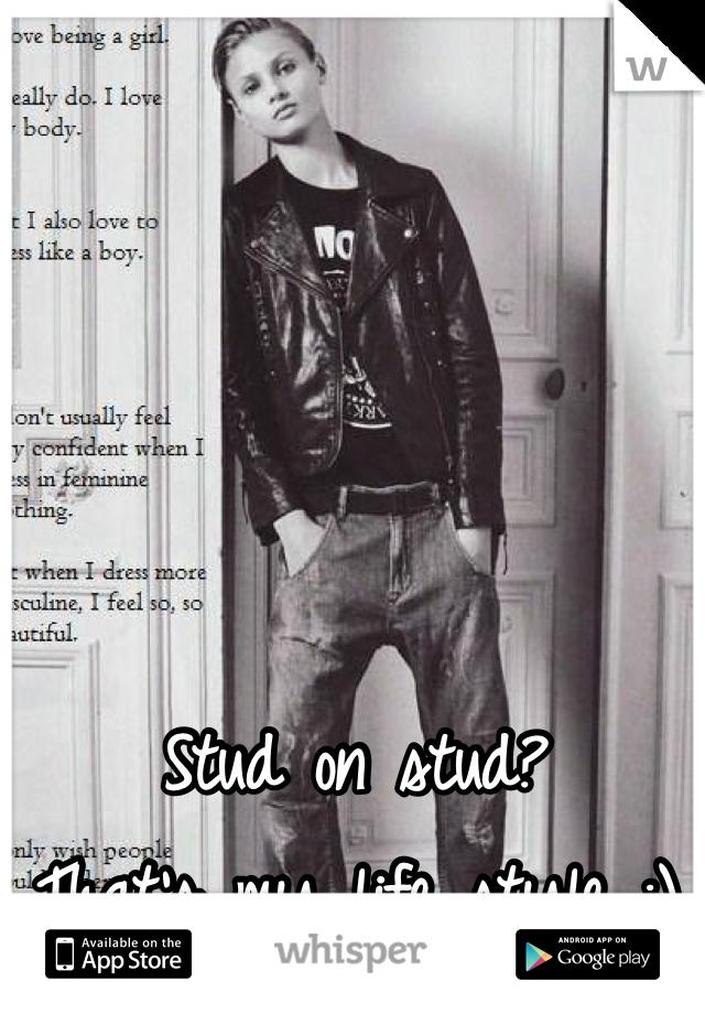 Stud on stud? That's my life style :)