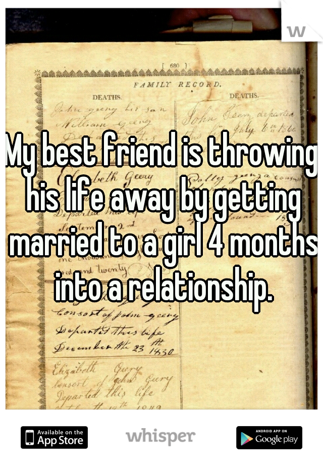 My best friend is throwing his life away by getting married to a girl 4 months into a relationship.