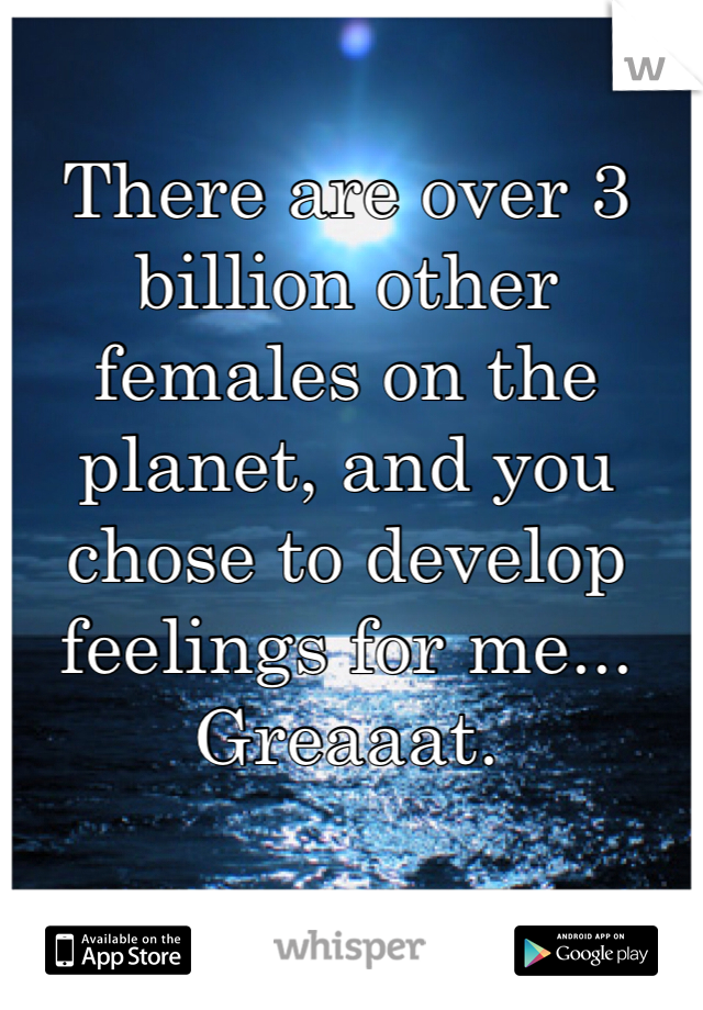 There are over 3 billion other females on the planet, and you chose to develop feelings for me... Greaaat.
