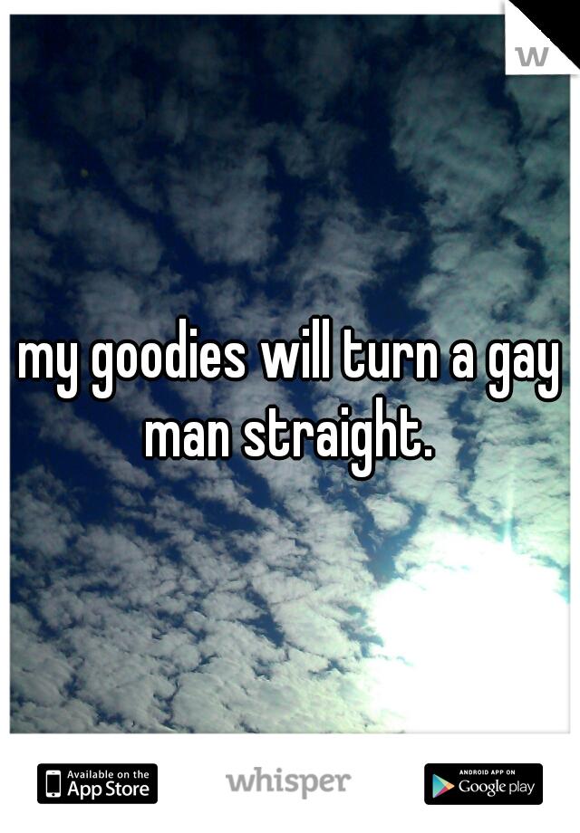 my goodies will turn a gay man straight.