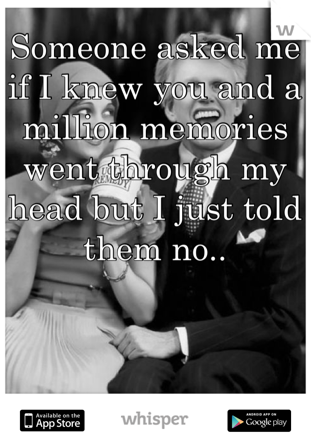 Someone asked me if I knew you and a million memories went through my head but I just told them no..