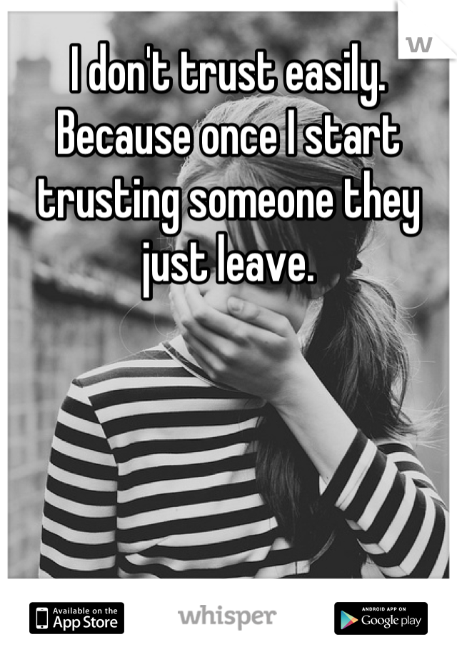 I don't trust easily. Because once I start trusting someone they just leave.
