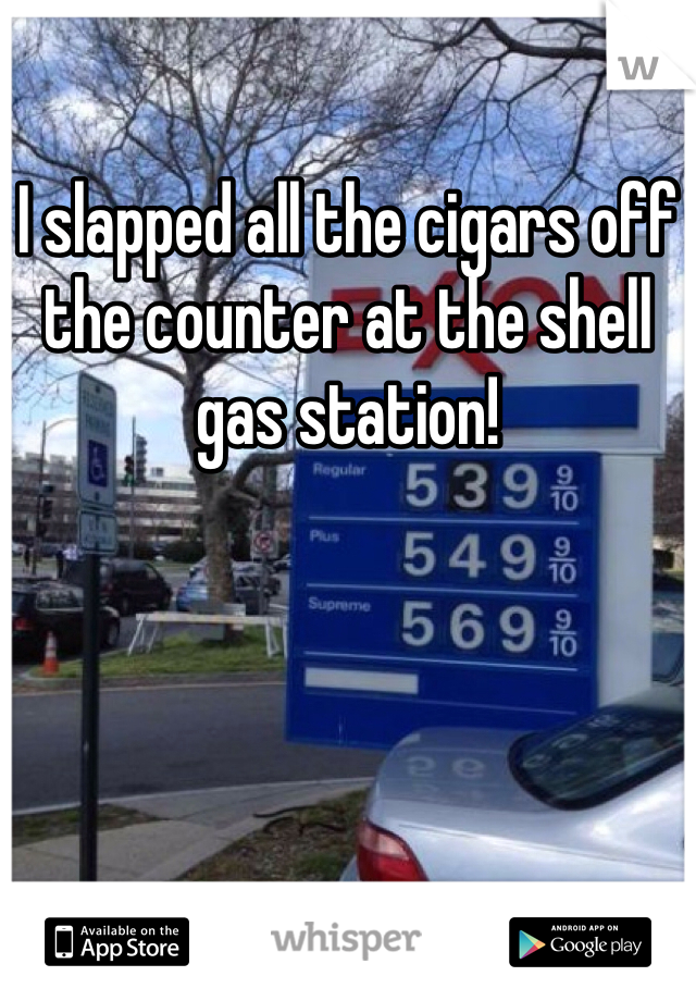 I slapped all the cigars off the counter at the shell gas station!