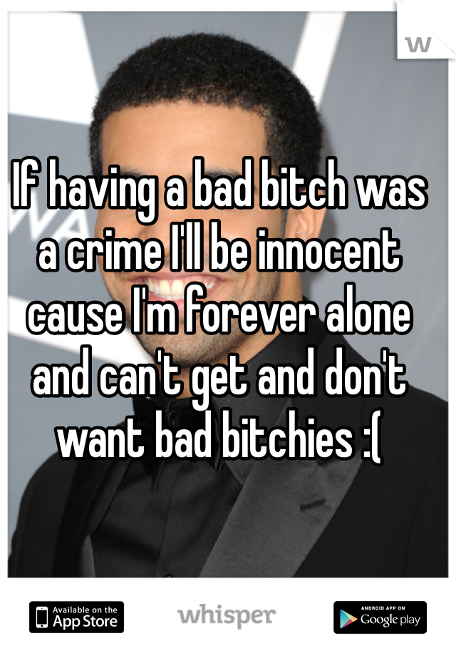 If having a bad bitch was a crime I'll be innocent cause I'm forever alone and can't get and don't want bad bitchies :(