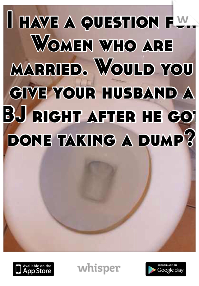 I have a question for Women who are married. Would you give your husband a BJ right after he got done taking a dump?