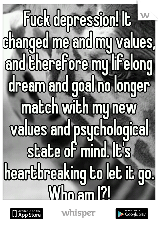 Fuck depression! It changed me and my values, and therefore my lifelong dream and goal no longer match with my new values and psychological state of mind. It's heartbreaking to let it go. Who am I?!