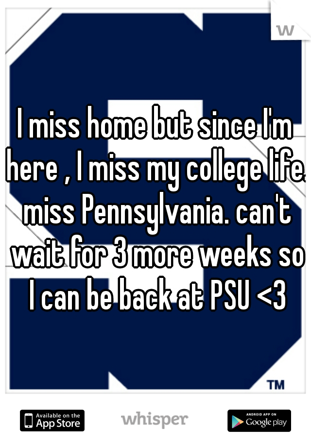 I miss home but since I'm here , I miss my college life. miss Pennsylvania. can't wait for 3 more weeks so I can be back at PSU <3