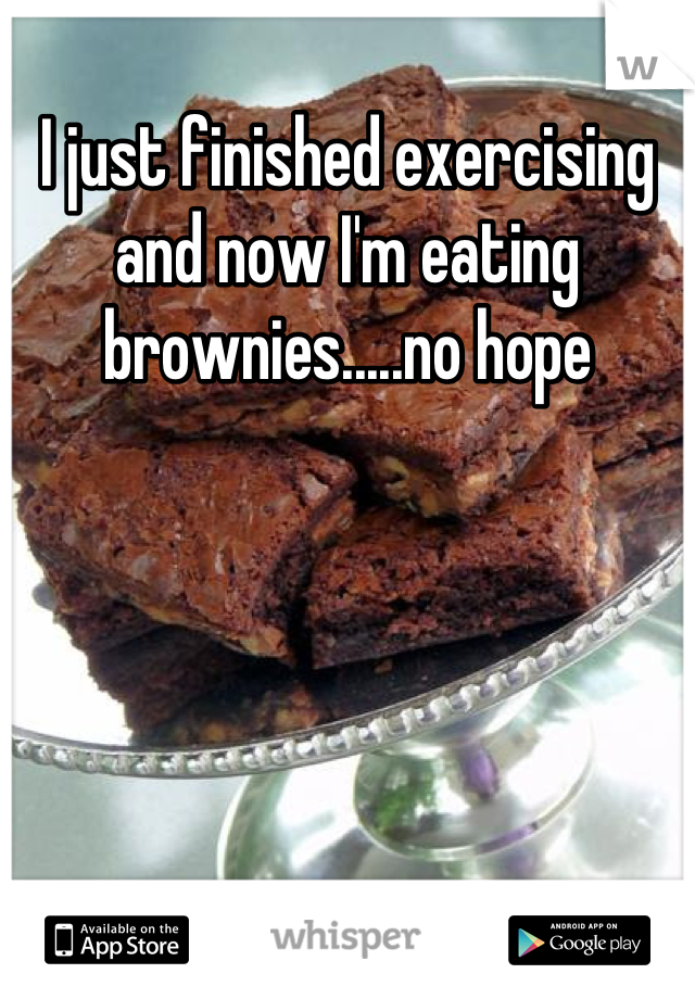 I just finished exercising and now I'm eating brownies.....no hope