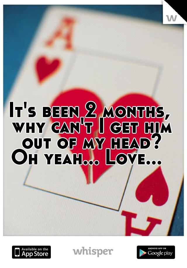 It's been 2 months, why can't I get him out of my head? Oh yeah... Love...