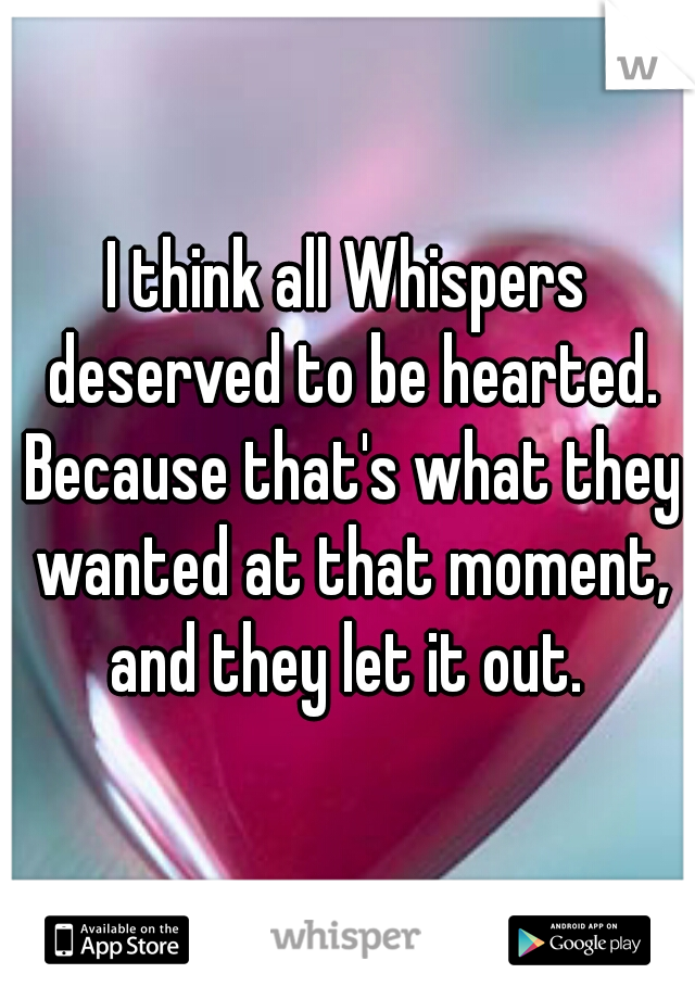 I think all Whispers deserved to be hearted. Because that's what they wanted at that moment, and they let it out.