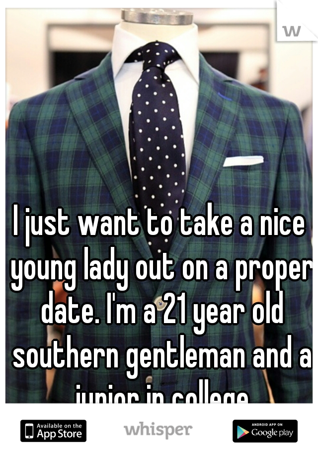 I just want to take a nice young lady out on a proper date. I'm a 21 year old southern gentleman and a junior in college