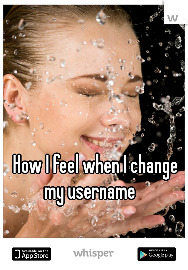 How I feel when I change my username
