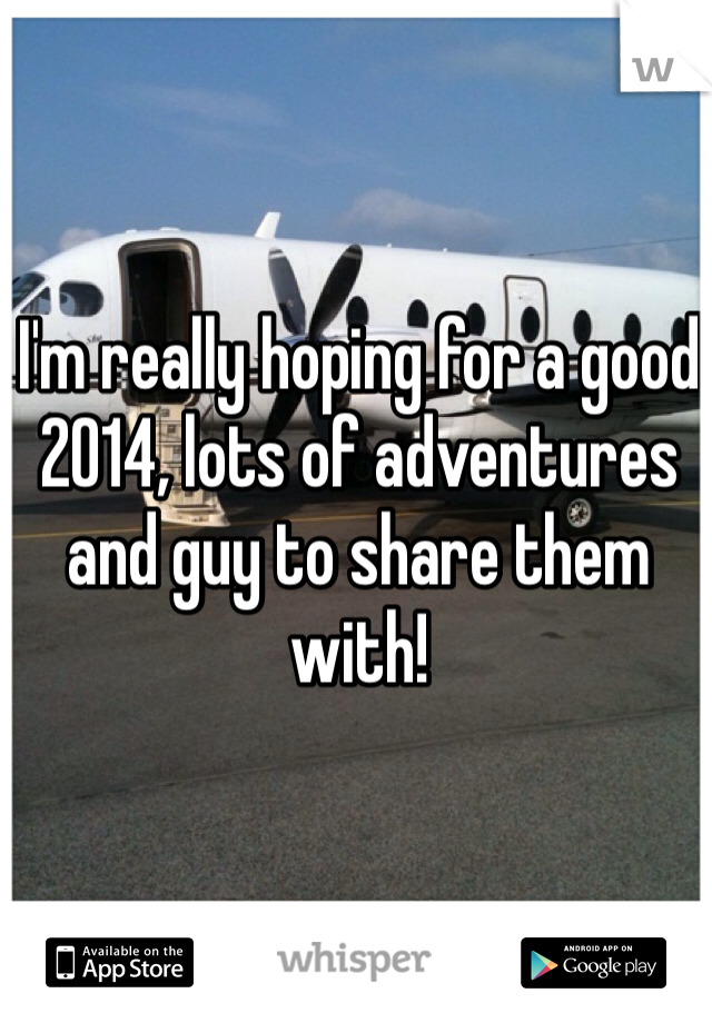 I'm really hoping for a good 2014, lots of adventures and guy to share them with!